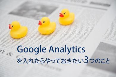 超初心者でもわかる。Google Analyticsを入れたらやっておくべき3つの事
