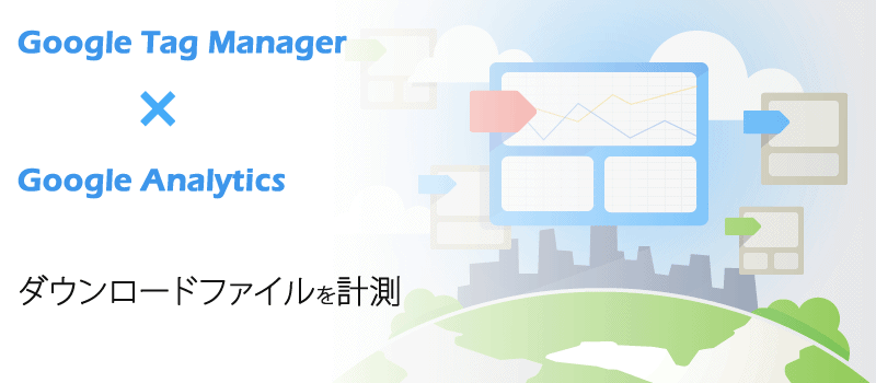 GoogleタグマネージャーとGoogleアナリティクスを利用し、ダウンロードされたファイルを計測